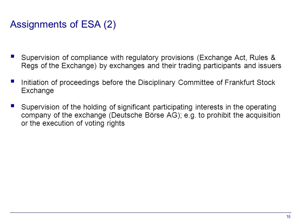 16 Assignments of ESA (2)  Supervision of compliance with regulatory provisions (Exchange Act, Rules & Regs of the Exchange) by exchanges and their trading participants and issuers  Initiation of proceedings before the Disciplinary Committee of Frankfurt Stock Exchange  Supervision of the holding of significant participating interests in the operating company of the exchange (Deutsche Börse AG); e.g.