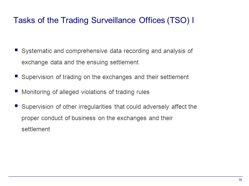 18 Tasks of the Trading Surveillance Offices (TSO) I  Systematic and comprehensive data recording and analysis of exchange data and the ensuing settlement  Supervision of trading on the exchanges and their settlement  Monitoring of alleged violations of trading rules  Supervision of other irregularities that could adversely affect the proper conduct of business on the exchanges and their settlement