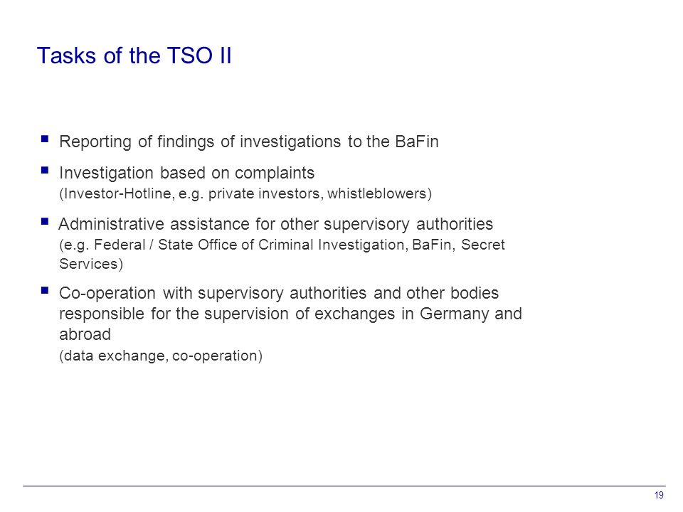 19 Tasks of the TSO II  Reporting of findings of investigations to the BaFin  Investigation based on complaints (Investor-Hotline, e.g.