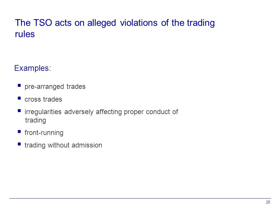 20 The TSO acts on alleged violations of the trading rules  pre-arranged trades  cross trades  irregularities adversely affecting proper conduct of trading  front-running  trading without admission Examples: