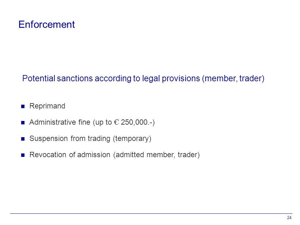 24 Enforcement Reprimand Administrative fine (up to € 250,000.-) Suspension from trading (temporary) Revocation of admission (admitted member, trader) Potential sanctions according to legal provisions (member, trader)