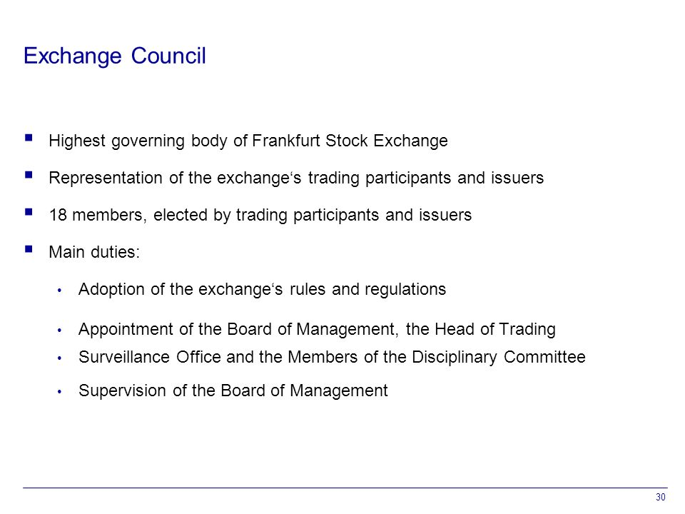 30 Exchange Council  Highest governing body of Frankfurt Stock Exchange  Representation of the exchange's trading participants and issuers  18 members, elected by trading participants and issuers  Main duties: Adoption of the exchange's rules and regulations Appointment of the Board of Management, the Head of Trading Surveillance Office and the Members of the Disciplinary Committee Supervision of the Board of Management