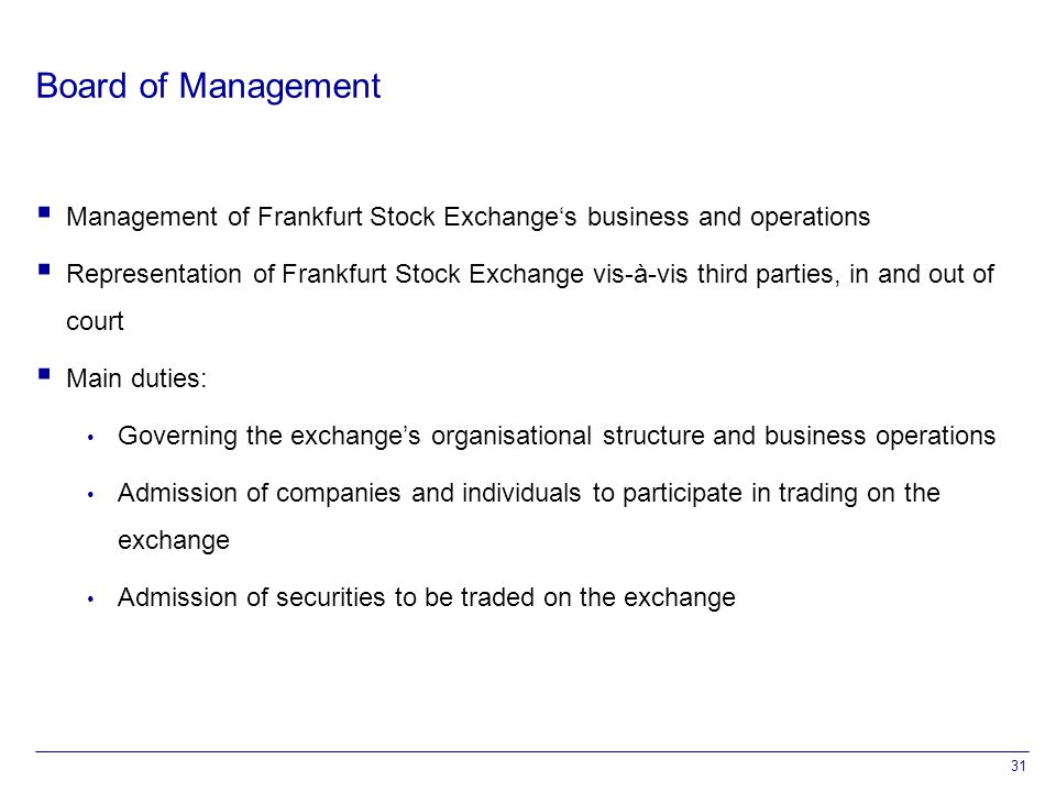 31 Board of Management  Management of Frankfurt Stock Exchange's business and operations  Representation of Frankfurt Stock Exchange vis-à-vis third parties, in and out of court  Main duties: Governing the exchange's organisational structure and business operations Admission of companies and individuals to participate in trading on the exchange Admission of securities to be traded on the exchange