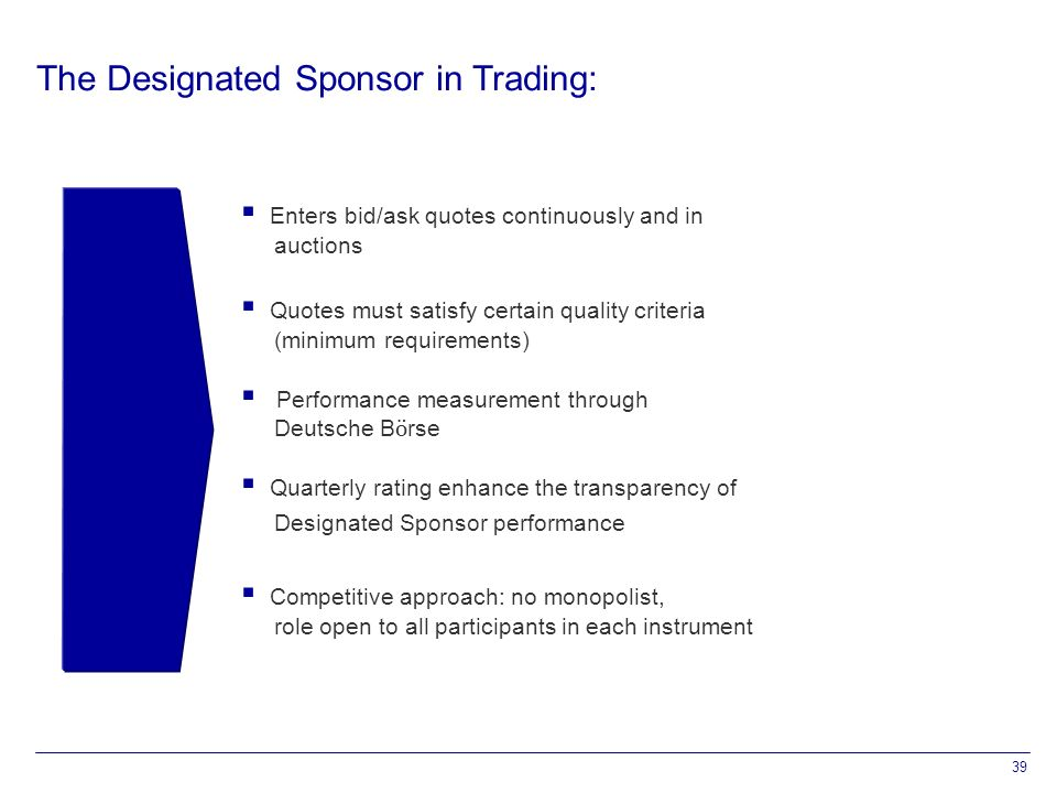 39 The Designated Sponsor in Trading:  Enters bid/ask quotes continuously and in auctions  Quotes must satisfy certain quality criteria (minimum requirements)  Performance measurement through Deutsche B ö rse  Quarterly rating enhance the transparency of Designated Sponsor performance  Competitive approach: no monopolist, role open to all participants in each instrument