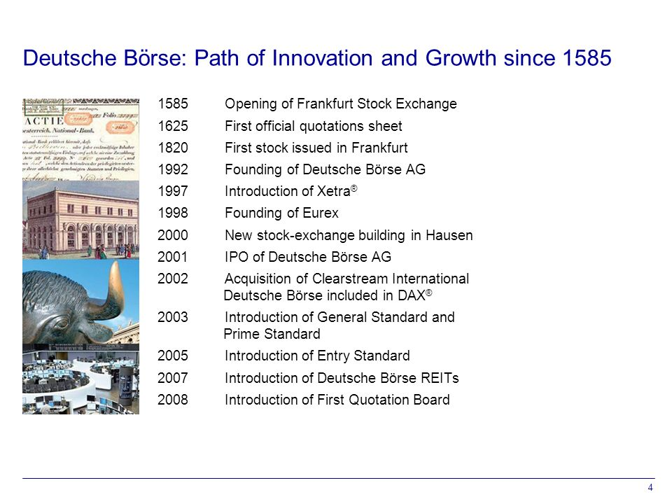 4 Deutsche Börse: Path of Innovation and Growth since Opening of Frankfurt Stock Exchange 1625First official quotations sheet 1820First stock issued in Frankfurt 1992 Founding of Deutsche Börse AG 1997 Introduction of Xetra ® 1998 Founding of Eurex 2000New stock-exchange building in Hausen 2001 IPO of Deutsche Börse AG 2002Acquisition of Clearstream International Deutsche Börse included in DAX ® 2003 Introduction of General Standard and Prime Standard 2005 Introduction of Entry Standard 2007Introduction of Deutsche Börse REITs 2008Introduction of First Quotation Board