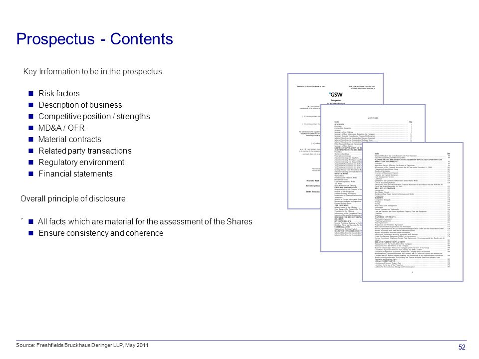 52 Key Information to be in the prospectus Risk factors Description of business Competitive position / strengths MD&A / OFR Material contracts Related party transactions Regulatory environment Financial statements Overall principle of disclosure ´ All facts which are material for the assessment of the Shares Ensure consistency and coherence Prospectus - Contents Source: Freshfields Bruckhaus Deringer LLP, May 2011 52