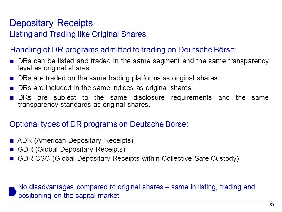 53 Listing and Trading like Original Shares No disadvantages compared to original shares – same in listing, trading and positioning on the capital market Depositary Receipts Handling of DR programs admitted to trading on Deutsche Börse: DRs can be listed and traded in the same segment and the same transparency level as original shares.