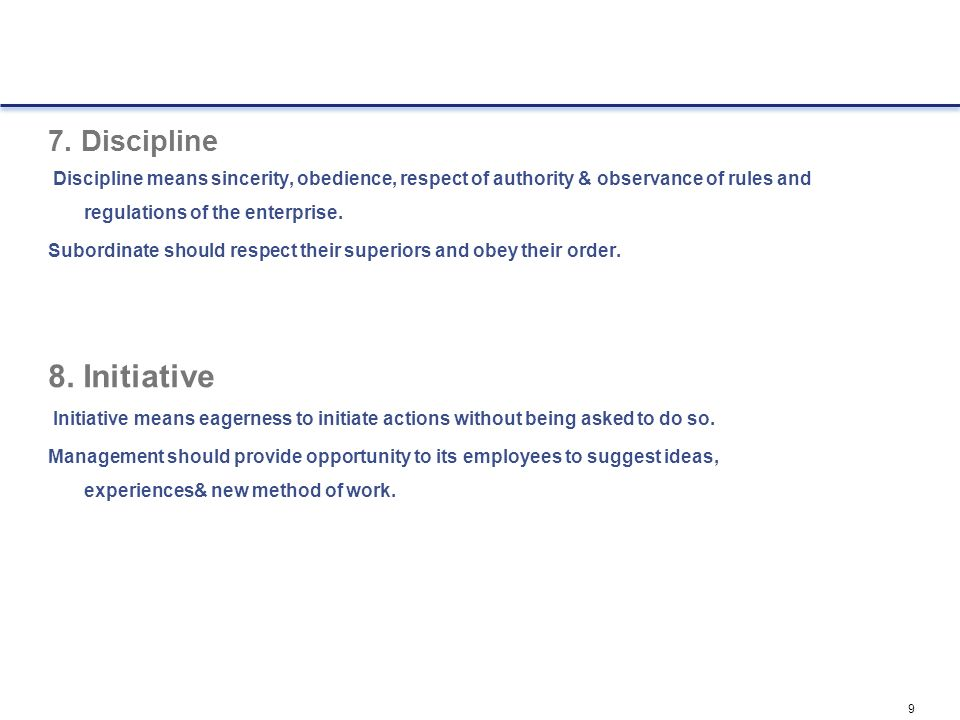 9 7. Discipline Discipline means sincerity, obedience, respect of authority & observance of rules and regulations of the enterprise. Subordinate shoul
