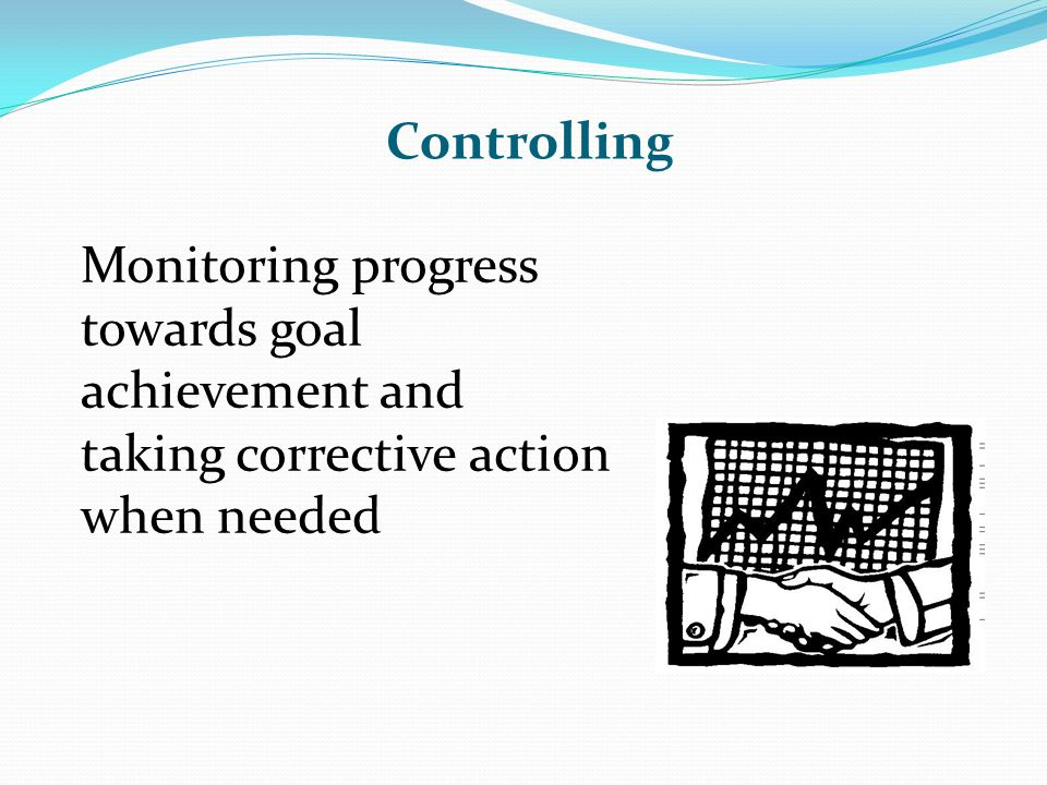 Controlling Monitoring progress towards goal achievement and taking corrective action when needed