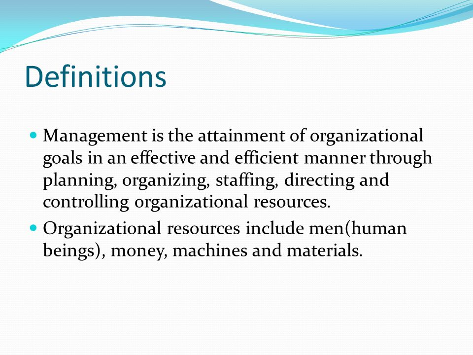 Definitions Management is the attainment of organizational goals in an effective and efficient manner through planning, organizing, staffing, directing and controlling organizational resources.