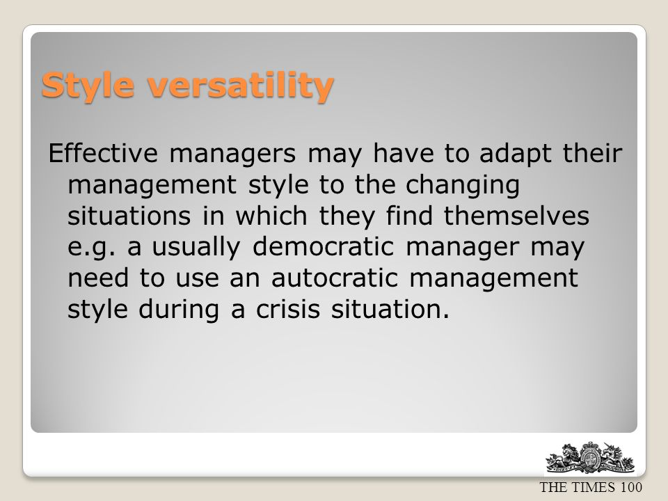 THE TIMES 100 Style versatility Effective managers may have to adapt their management style to the changing situations in which they find themselves e.g.