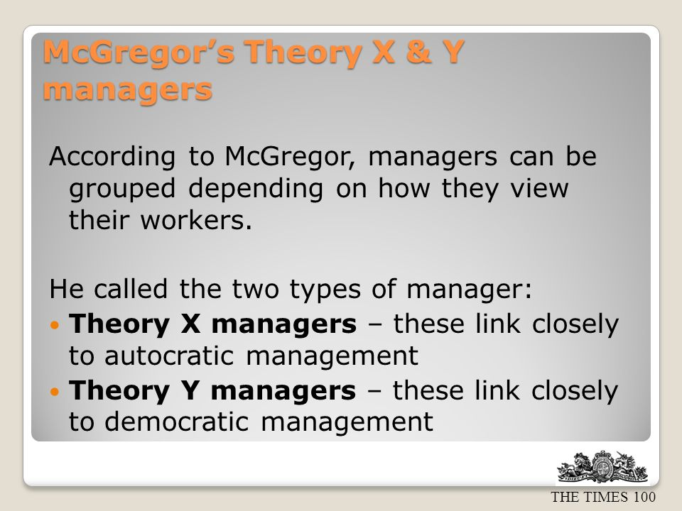 THE TIMES 100 McGregor's Theory X & Y managers According to McGregor, managers can be grouped depending on how they view their workers.