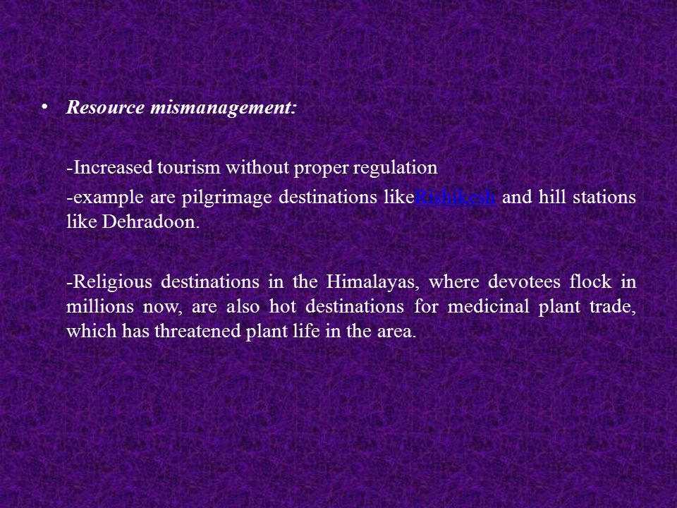 Resource mismanagement: -Increased tourism without proper regulation -example are pilgrimage destinations likeRishikesh and hill stations like Dehradoon.Rishikesh -Religious destinations in the Himalayas, where devotees flock in millions now, are also hot destinations for medicinal plant trade, which has threatened plant life in the area.