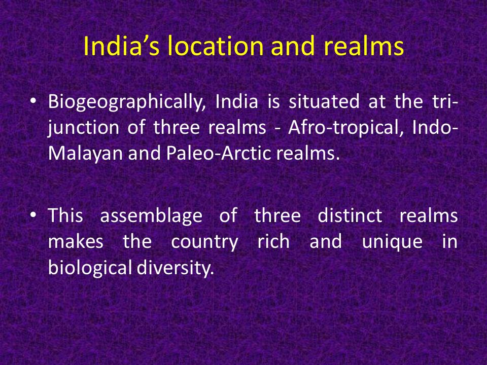 India's location and realms Biogeographically, India is situated at the tri- junction of three realms - Afro-tropical, Indo- Malayan and Paleo-Arctic realms.