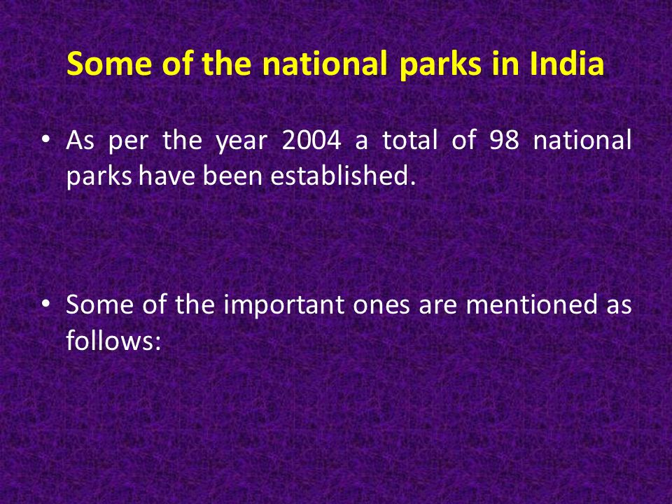 Some of the national parks in India As per the year 2004 a total of 98 national parks have been established.