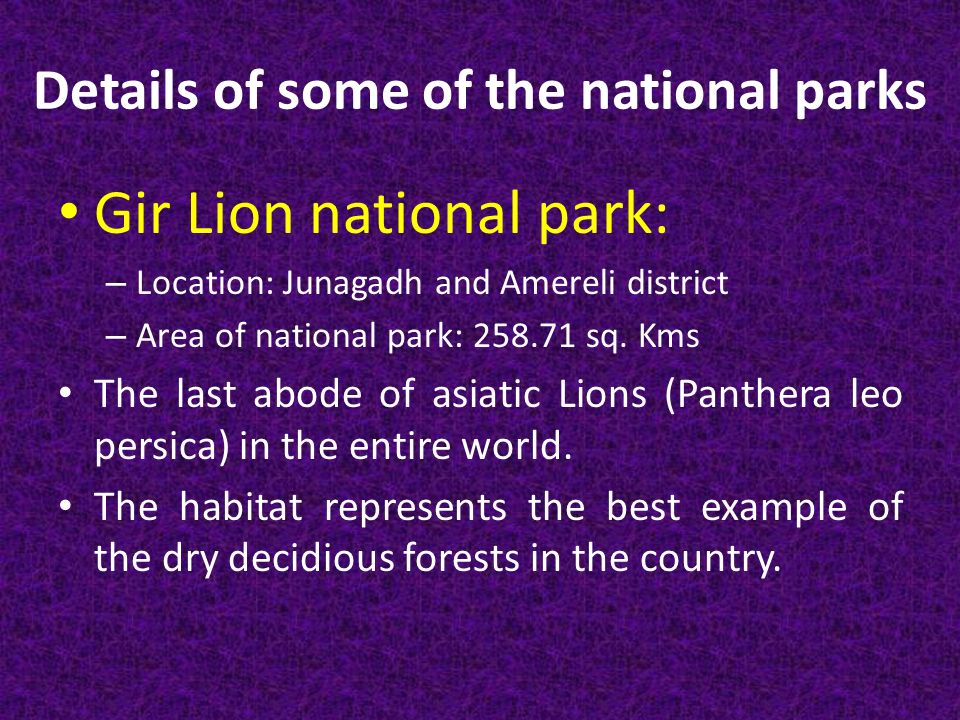 Details of some of the national parks Gir Lion national park: – Location: Junagadh and Amereli district – Area of national park: sq.
