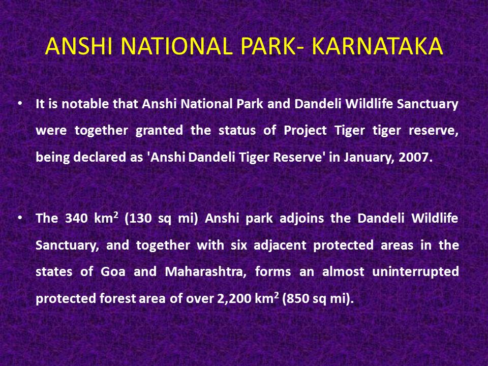 ANSHI NATIONAL PARK- KARNATAKA It is notable that Anshi National Park and Dandeli Wildlife Sanctuary were together granted the status of Project Tiger tiger reserve, being declared as Anshi Dandeli Tiger Reserve in January, 2007.