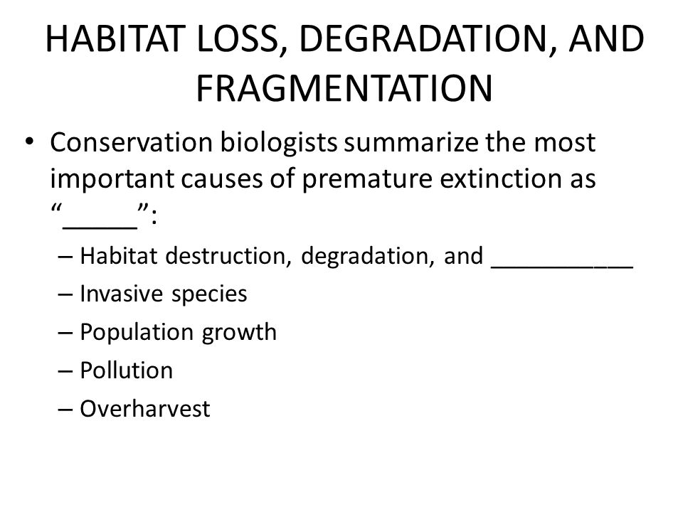 HABITAT LOSS, DEGRADATION, AND FRAGMENTATION Conservation biologists summarize the most important causes of premature extinction as _____ : – Habitat destruction, degradation, and ___________ – Invasive species – Population growth – Pollution – Overharvest