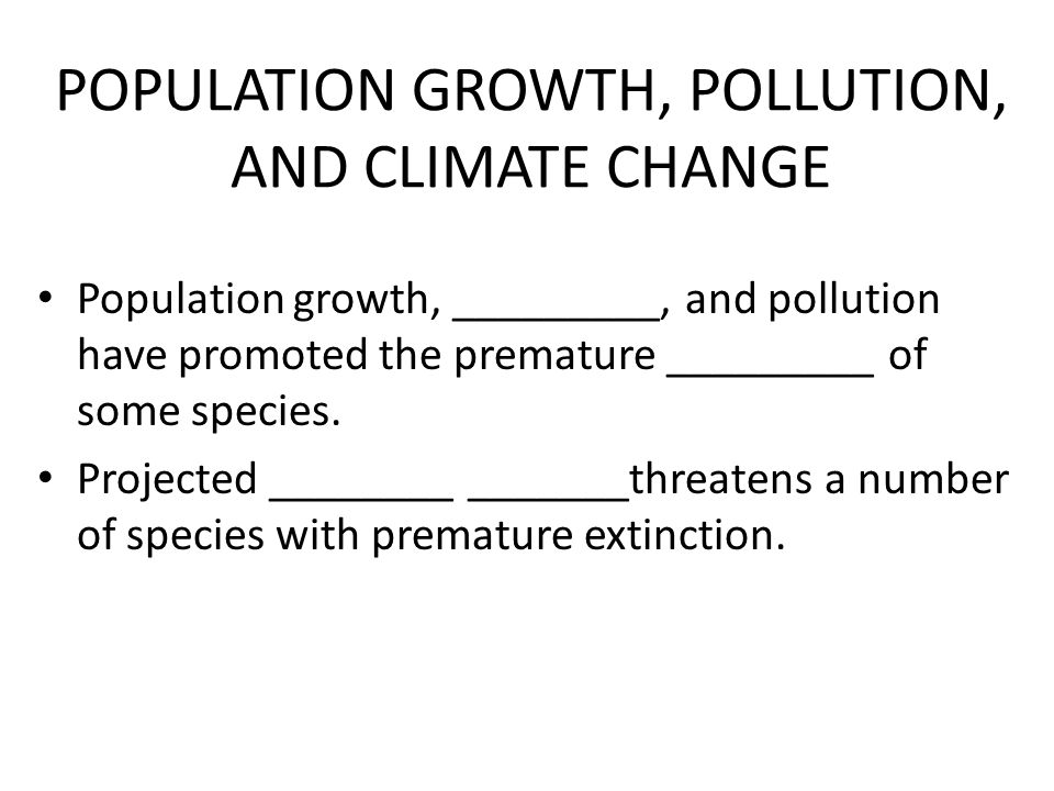 POPULATION GROWTH, POLLUTION, AND CLIMATE CHANGE Population growth, _________, and pollution have promoted the premature _________ of some species.