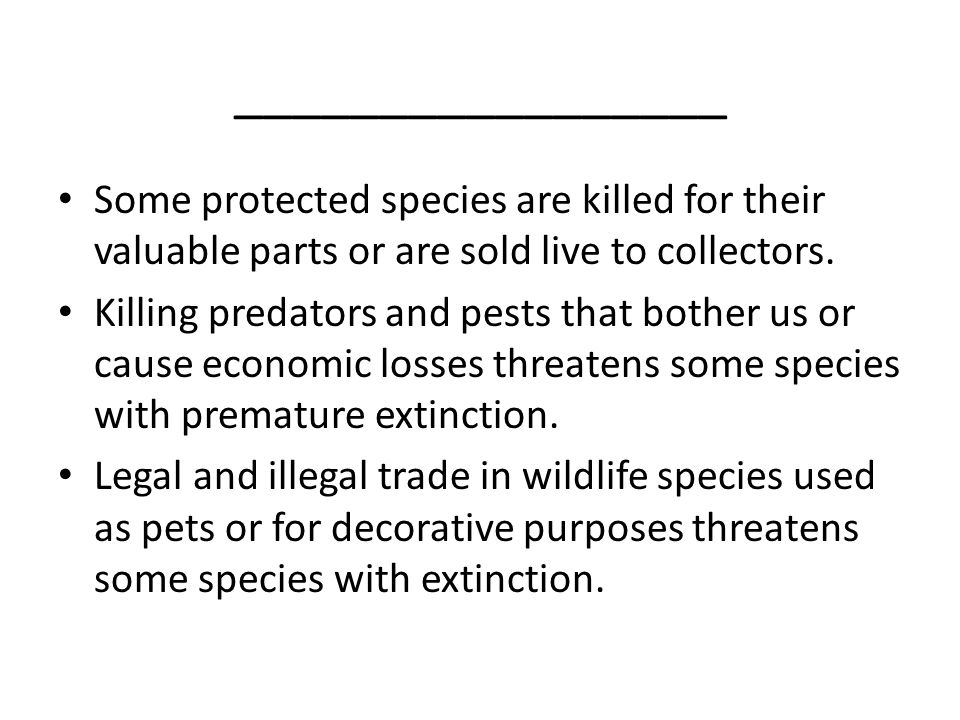 _________________ Some protected species are killed for their valuable parts or are sold live to collectors.