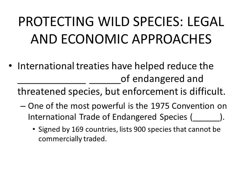PROTECTING WILD SPECIES: LEGAL AND ECONOMIC APPROACHES International treaties have helped reduce the _____________ ______of endangered and threatened species, but enforcement is difficult.