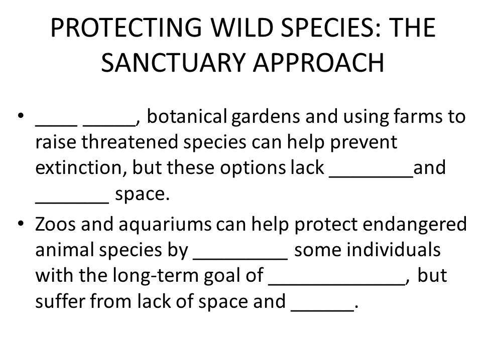 PROTECTING WILD SPECIES: THE SANCTUARY APPROACH ____ _____, botanical gardens and using farms to raise threatened species can help prevent extinction, but these options lack ________and _______ space.