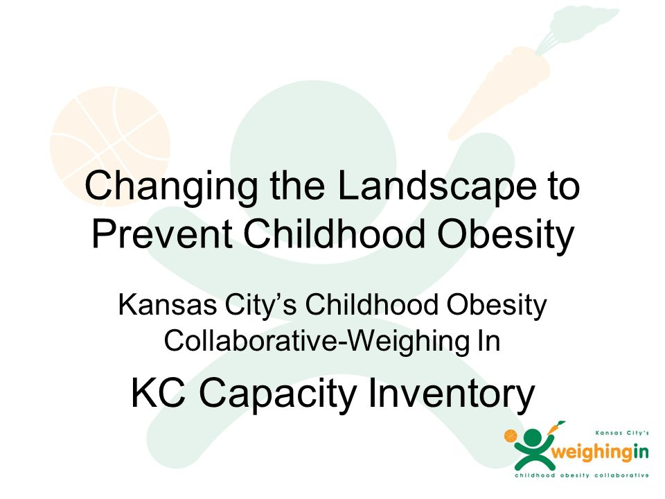 Changing the Landscape to Prevent Childhood Obesity Kansas City's Childhood Obesity Collaborative-Weighing In KC Capacity Inventory
