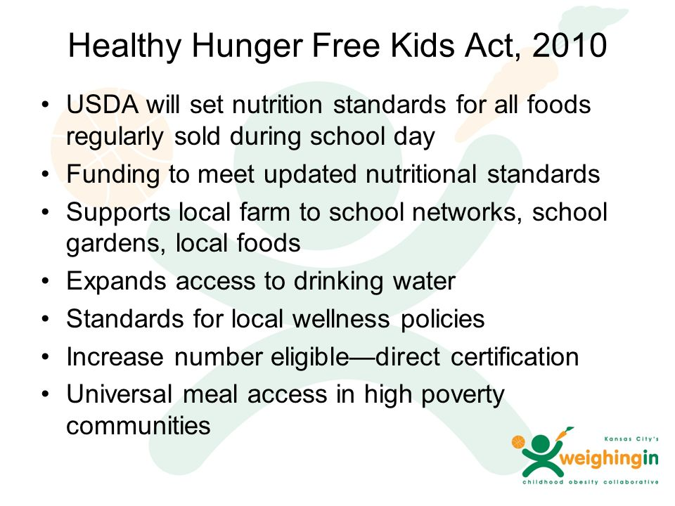 Healthy Hunger Free Kids Act, 2010 USDA will set nutrition standards for all foods regularly sold during school day Funding to meet updated nutritional standards Supports local farm to school networks, school gardens, local foods Expands access to drinking water Standards for local wellness policies Increase number eligible—direct certification Universal meal access in high poverty communities