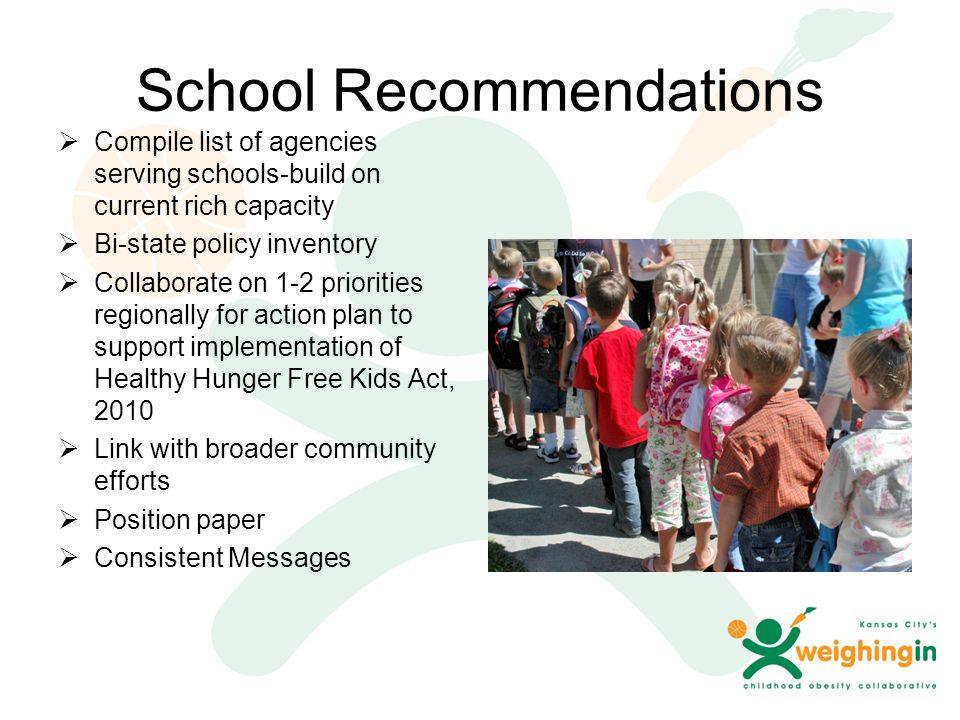 School Recommendations  Compile list of agencies serving schools-build on current rich capacity  Bi-state policy inventory  Collaborate on 1-2 priorities regionally for action plan to support implementation of Healthy Hunger Free Kids Act, 2010  Link with broader community efforts  Position paper  Consistent Messages