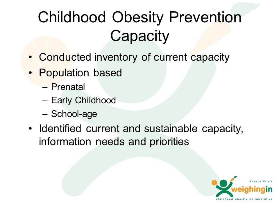Childhood Obesity Prevention Capacity Conducted inventory of current capacity Population based –Prenatal –Early Childhood –School-age Identified current and sustainable capacity, information needs and priorities