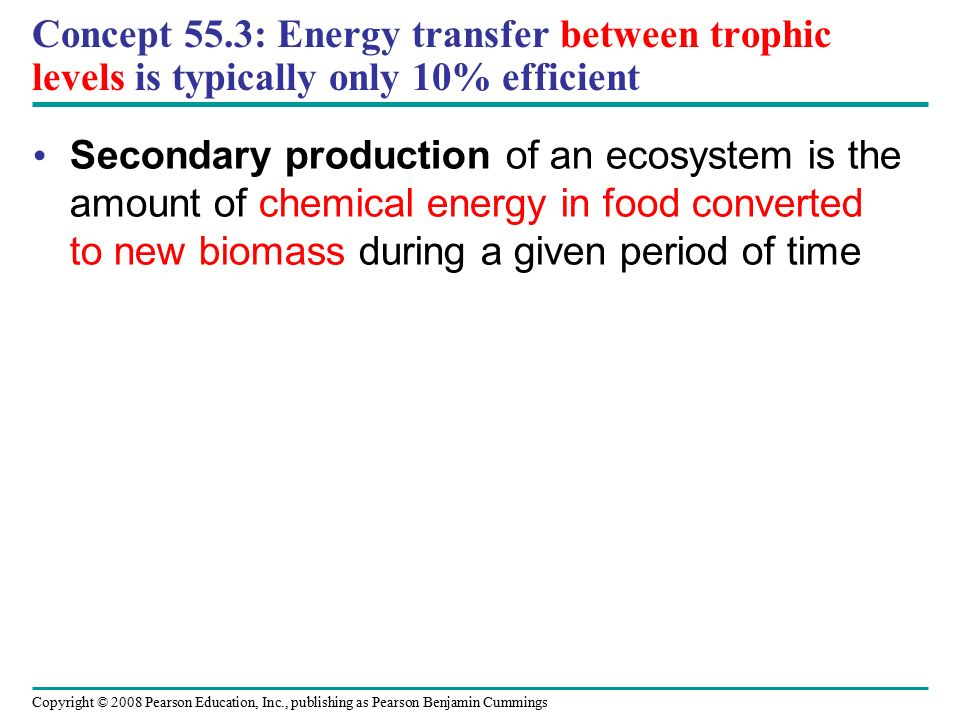 Copyright © 2008 Pearson Education, Inc., publishing as Pearson Benjamin Cummings Concept 55.3: Energy transfer between trophic levels is typically only 10% efficient Secondary production of an ecosystem is the amount of chemical energy in food converted to new biomass during a given period of time