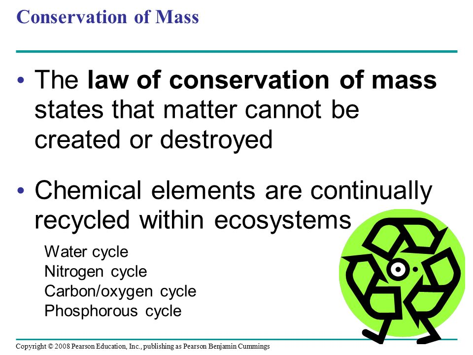 Copyright © 2008 Pearson Education, Inc., publishing as Pearson Benjamin Cummings Conservation of Mass The law of conservation of mass states that matter cannot be created or destroyed Chemical elements are continually recycled within ecosystems Water cycle Nitrogen cycle Carbon/oxygen cycle Phosphorous cycle