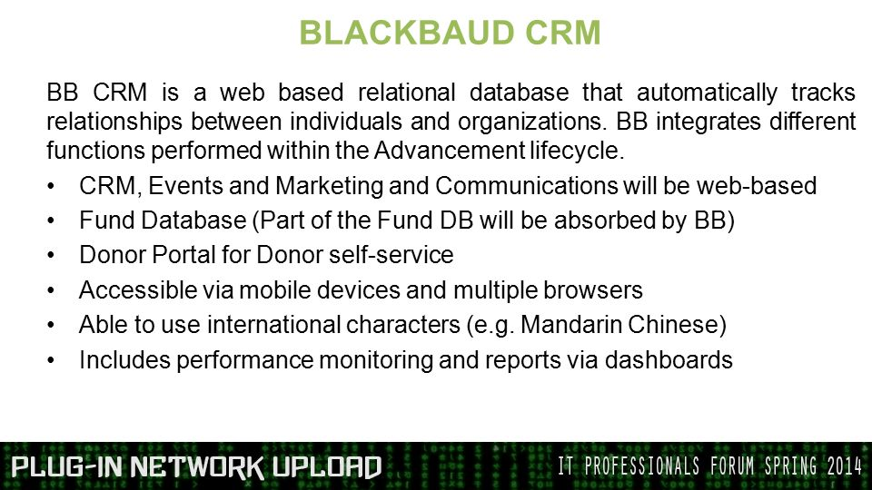 BLACKBAUD CRM BB CRM is a web based relational database that automatically tracks relationships between individuals and organizations.
