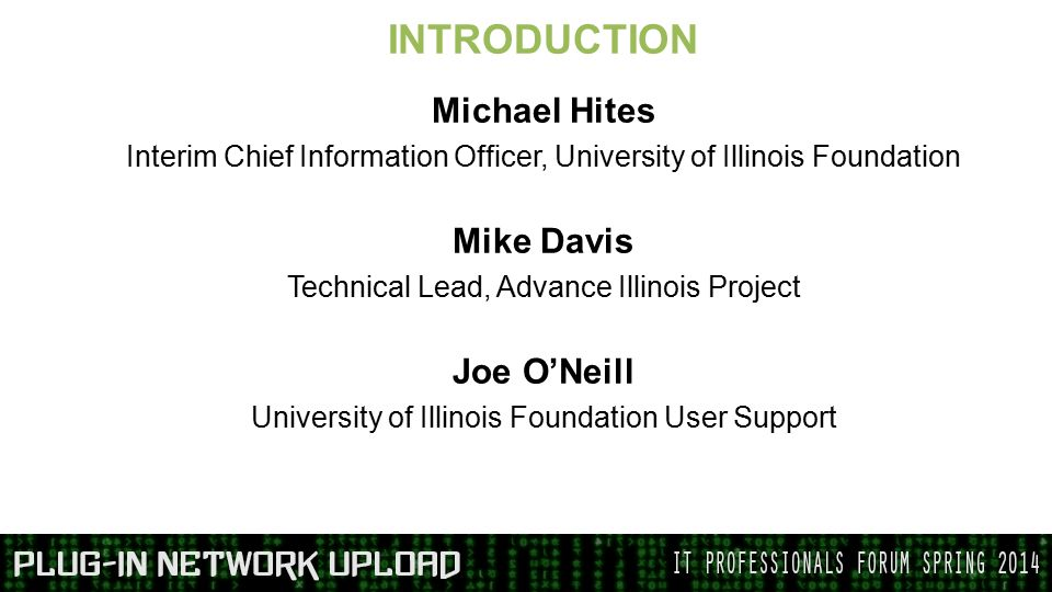 INTRODUCTION Michael Hites Interim Chief Information Officer, University of Illinois Foundation Mike Davis Technical Lead, Advance Illinois Project Joe O'Neill University of Illinois Foundation User Support