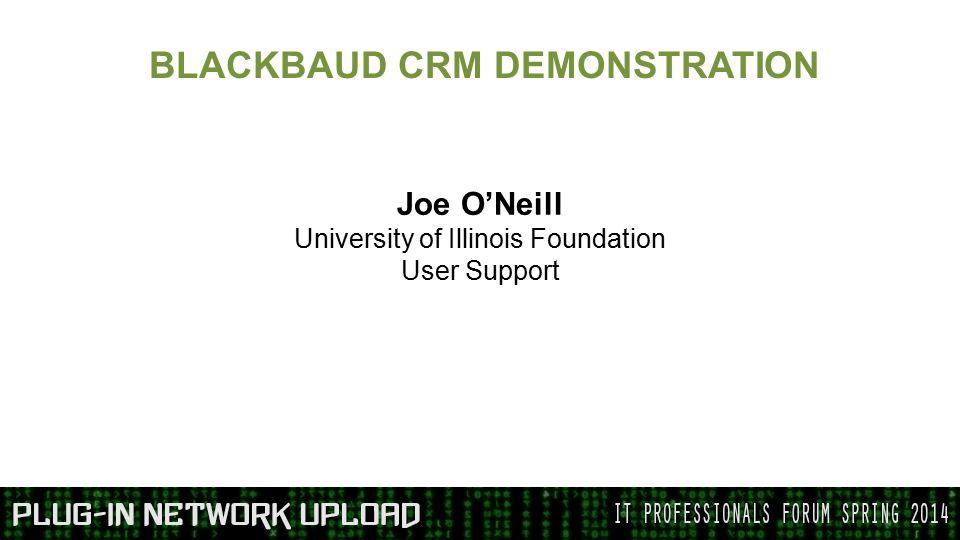 BLACKBAUD CRM DEMONSTRATION Joe O'Neill University of Illinois Foundation User Support