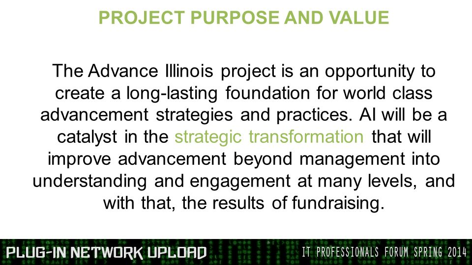PROJECT PURPOSE AND VALUE The Advance Illinois project is an opportunity to create a long-lasting foundation for world class advancement strategies and practices.