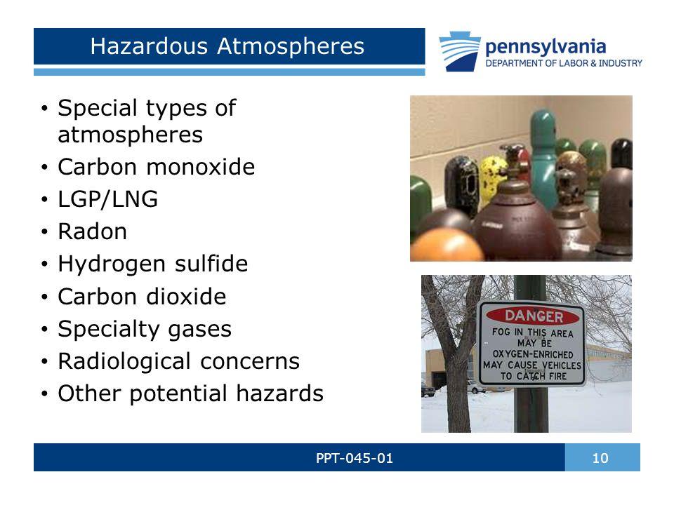 Hazardous Atmospheres PPT-045-01 10 Special types of atmospheres Carbon monoxide LGP/LNG Radon Hydrogen sulfide Carbon dioxide Specialty gases Radiological concerns Other potential hazards