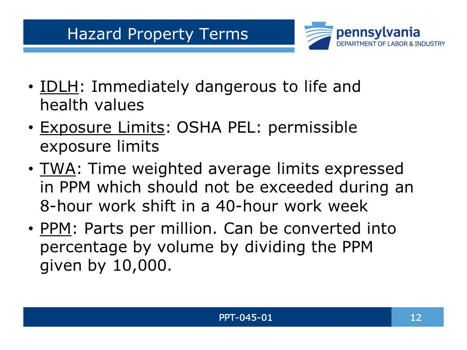 Hazard Property Terms PPT-045-01 12 IDLH: Immediately dangerous to life and health values Exposure Limits: OSHA PEL: permissible exposure limits TWA: Time weighted average limits expressed in PPM which should not be exceeded during an 8-hour work shift in a 40-hour work week PPM: Parts per million.