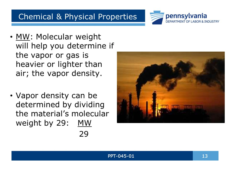 Chemical & Physical Properties PPT-045-01 13 MW: Molecular weight will help you determine if the vapor or gas is heavier or lighter than air; the vapor density.