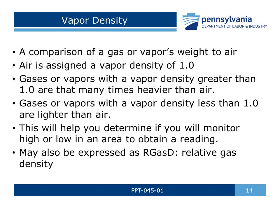 Vapor Density PPT-045-01 14 A comparison of a gas or vapor's weight to air Air is assigned a vapor density of 1.0 Gases or vapors with a vapor density greater than 1.0 are that many times heavier than air.