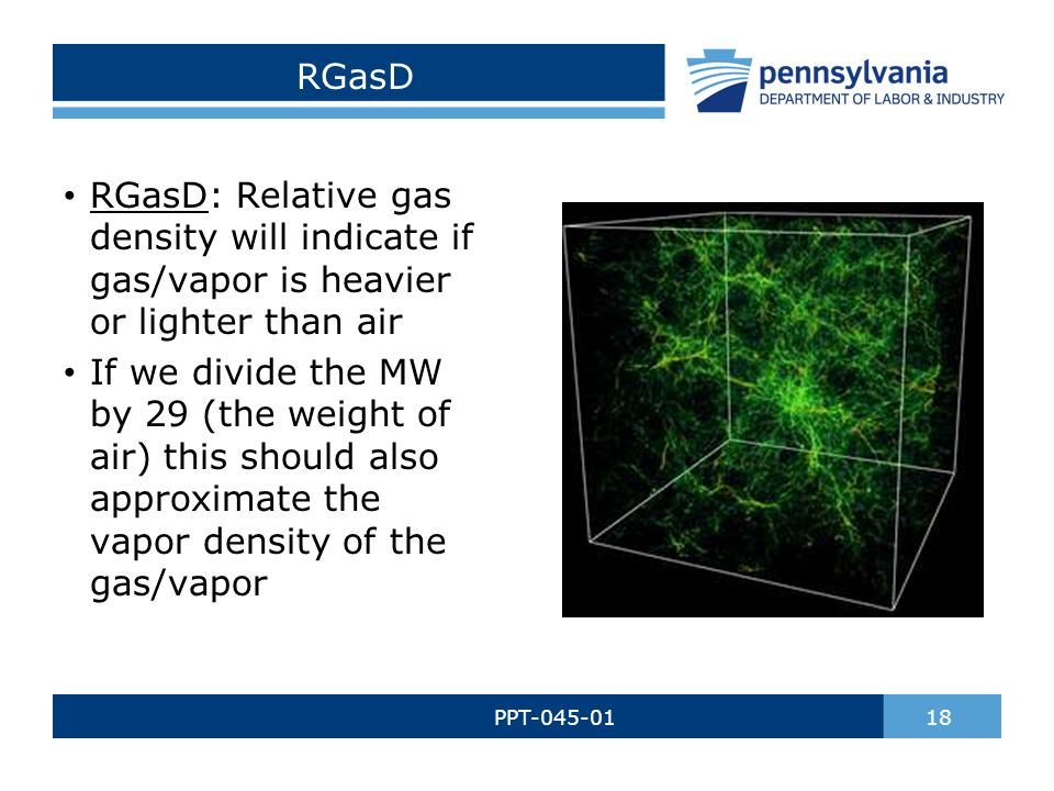 RGasD PPT-045-01 18 RGasD: Relative gas density will indicate if gas/vapor is heavier or lighter than air If we divide the MW by 29 (the weight of air) this should also approximate the vapor density of the gas/vapor