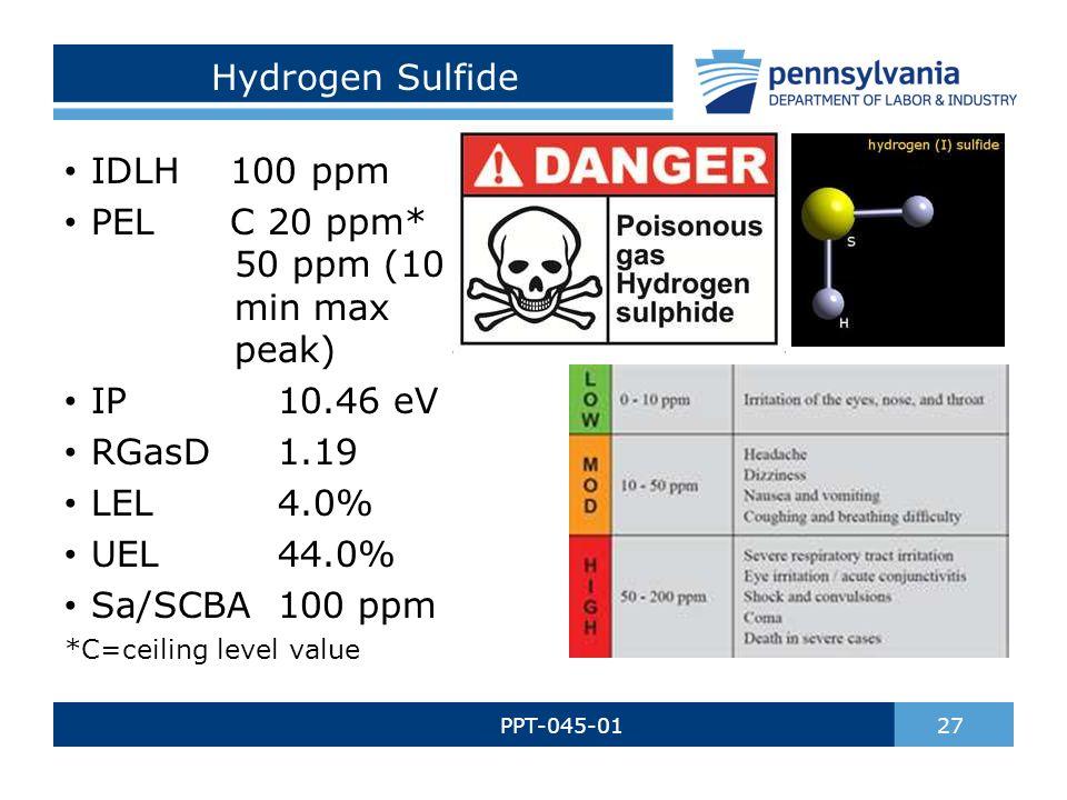Hydrogen Sulfide PPT-045-01 27 IDLH 100 ppm PEL C 20 ppm* 50 ppm (10 min max peak) IP10.46 eV RGasD1.19 LEL4.0% UEL44.0% Sa/SCBA100 ppm *C=ceiling level value