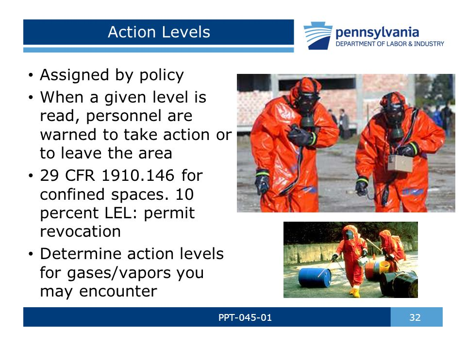 Action Levels PPT-045-01 32 Assigned by policy When a given level is read, personnel are warned to take action or to leave the area 29 CFR 1910.146 for confined spaces.