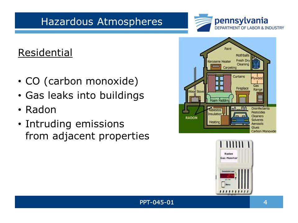 Hazardous Atmospheres PPT-045-01 4 Residential CO (carbon monoxide) Gas leaks into buildings Radon Intruding emissions from adjacent properties