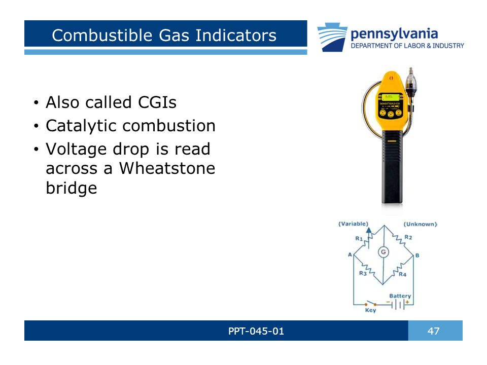 Combustible Gas Indicators PPT-045-01 47 Also called CGIs Catalytic combustion Voltage drop is read across a Wheatstone bridge