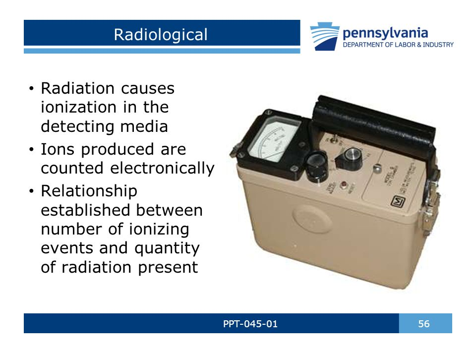 Radiological PPT-045-01 56 Radiation causes ionization in the detecting media Ions produced are counted electronically Relationship established between number of ionizing events and quantity of radiation present
