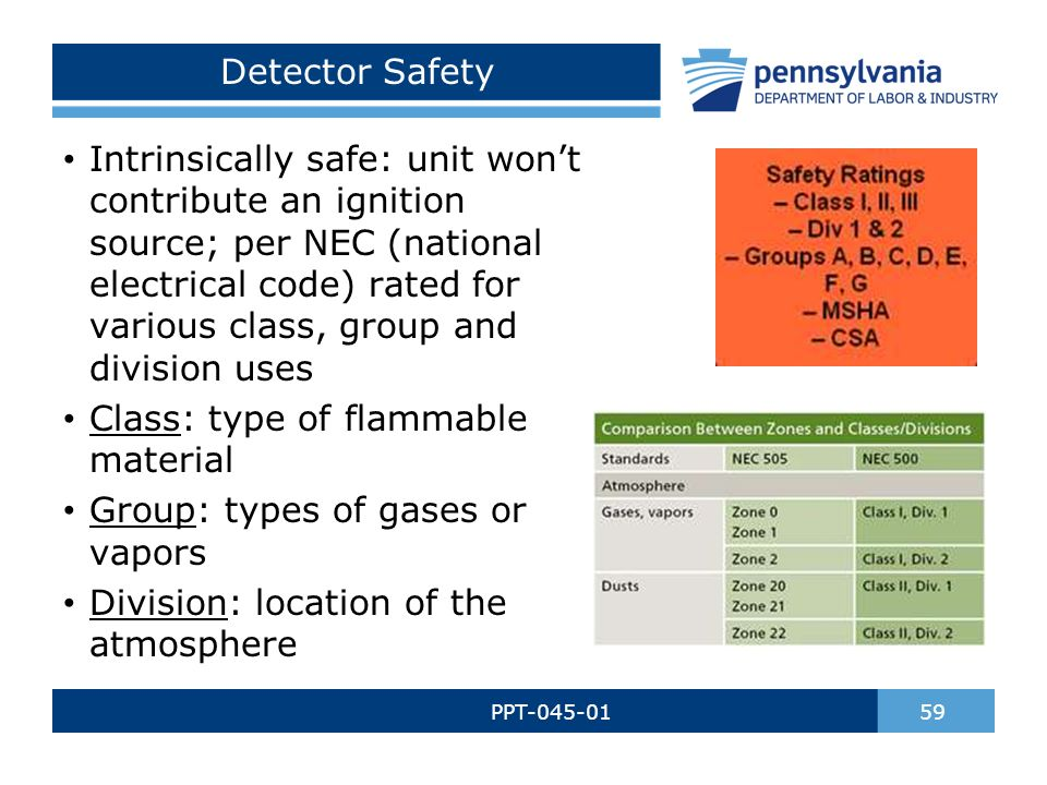 Detector Safety PPT-045-01 59 Intrinsically safe: unit won't contribute an ignition source; per NEC (national electrical code) rated for various class, group and division uses Class: type of flammable material Group: types of gases or vapors Division: location of the atmosphere