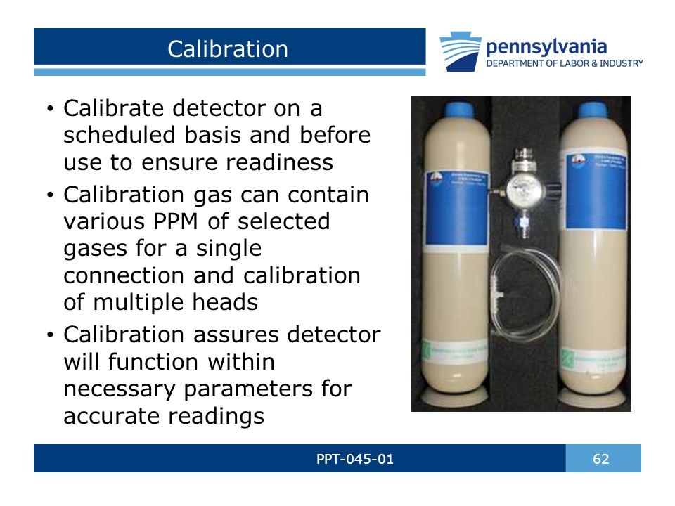 Calibration PPT-045-01 62 Calibrate detector on a scheduled basis and before use to ensure readiness Calibration gas can contain various PPM of selected gases for a single connection and calibration of multiple heads Calibration assures detector will function within necessary parameters for accurate readings