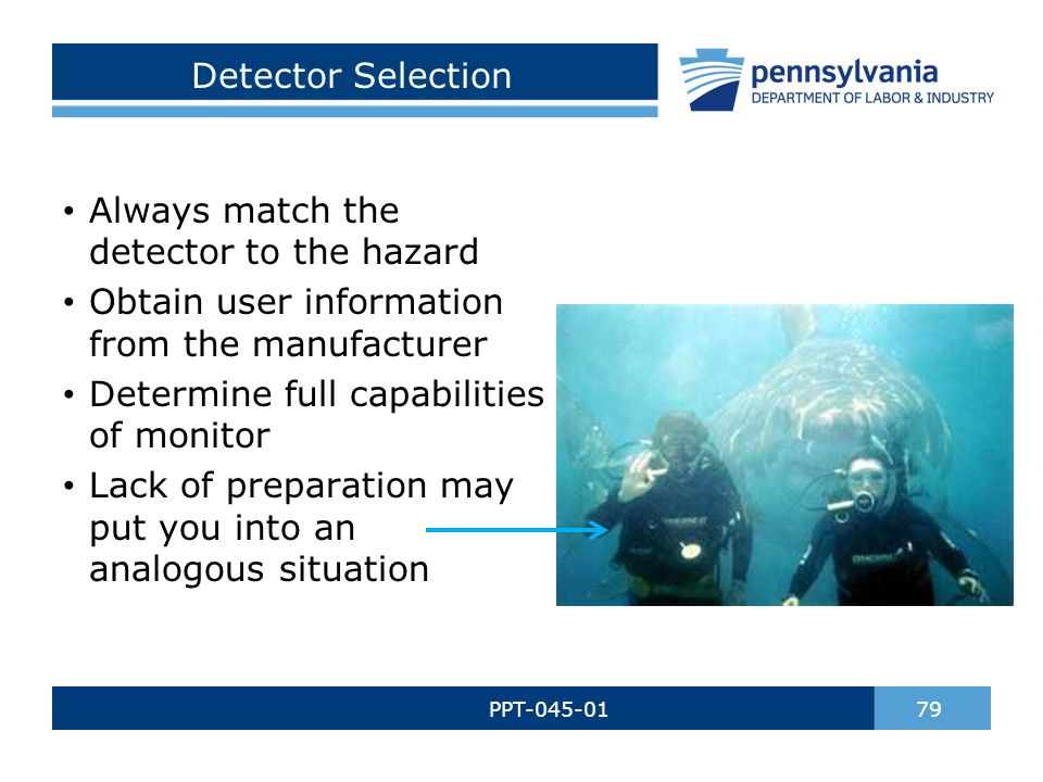 Detector Selection PPT-045-01 79 Always match the detector to the hazard Obtain user information from the manufacturer Determine full capabilities of monitor Lack of preparation may put you into an analogous situation