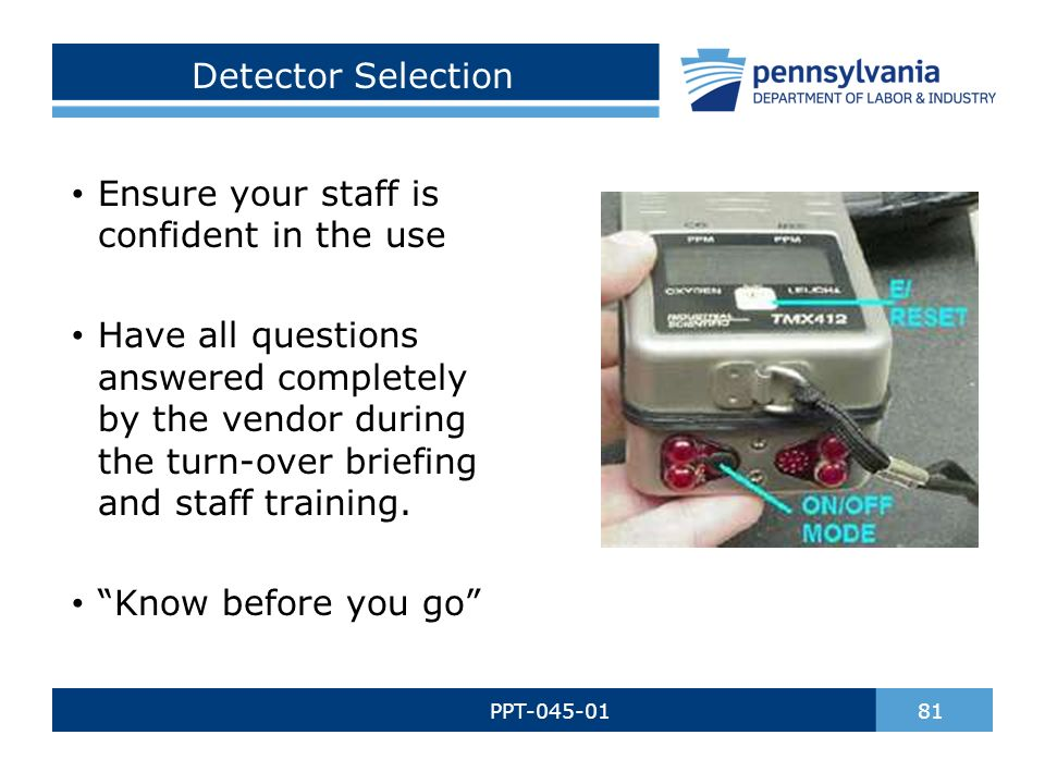 Detector Selection PPT-045-01 81 Ensure your staff is confident in the use Have all questions answered completely by the vendor during the turn-over briefing and staff training.